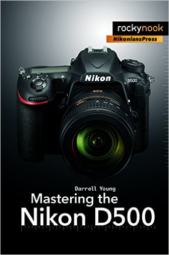 Mastering the D500 book by Digital Darrell. A NikoniansPress Rocky Nook book